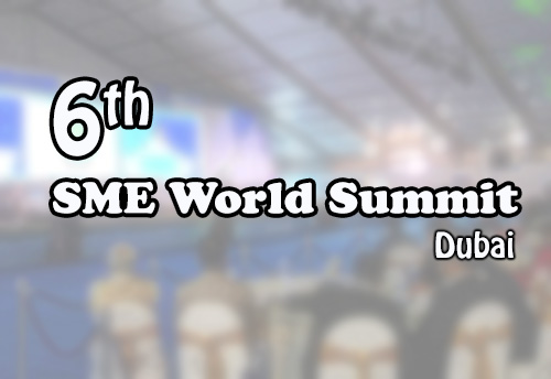 Sixth SME World Summit to be held in Dubai and UAE to support small scale businesses