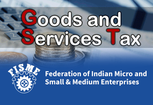 GST Council invites FISME to discuss GST-related issues of MSMEs on August 4